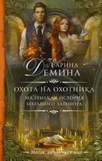 Карина Демина - Маленькая история большого заговора. Охота на охотника