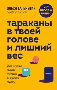 Олеся Галькевич - Тараканы в твоей голове и лишний вес. Узнай настоящие причины, по которым ты не можешь похудеть