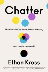Ethan Kross - Chatter: The Voice in Our Head, Why It Matters, and How to Harness It
