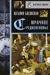 Наталия Басовская - Мрачное Средневековье. История в лицах