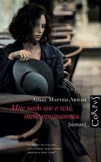 Аньес Мартен-Люган - Мне надо кое в чем тебе признаться…