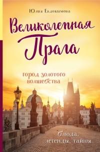 Юлия Евдокимова - Великолепная Прага. Город золотого волшебства