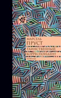 Марсель Пруст - Таинственный корреспондент и другие ранее не публиковавшиеся новеллы