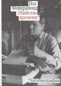 Пол (Пауль) Фейерабенд - Убийство времени. Автобиография