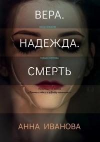 Анна Иванова - Вера. Надежда. Смерть