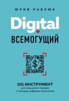 Юрий Павлюк - Digital всемогущий. 101 инструмент для повышения продаж с помощью цифровых технологий