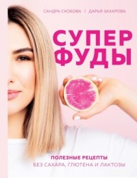 Александра Скобова - Суперфуды. Полезные рецепты без сахара, глютена и лактозы