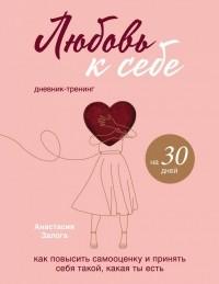 Анастасия Залога - Любовь к себе. Дневник-тренинг на 30 дней. Как повысить самооценку и принять себя такой, какая ты есть