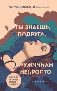 Екатерина Довлатова - Ты знаешь, подруга, мужчинам непросто. Лирика