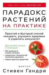 Стивен Гандри - Парадокс растений на практике. Простой и быстрый способ похудеть, улучшить здоровье и укрепить иммунитет