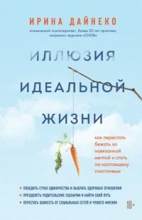 Ирина Дайнеко - Иллюзия идеальной жизни. Как перестать бежать за навязанной мечтой и стать по-настоящему счастливым