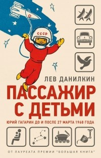 Лев Данилкин - Пассажир с детьми. Юрий Гагарин до и после 27 марта 1968 года
