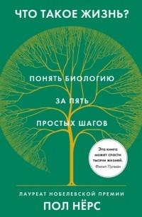 Пол Нёрс - Что такое жизнь? Понять биологию за пять простых шагов