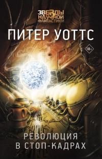 Питер Уоттс - Революция в стоп-кадрах (сборник)