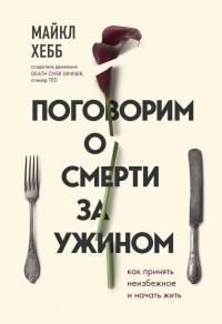 Майкл Хебб - Поговорим о смерти за ужином. Как принять неизбежное и начать жить