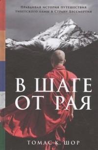 Томас К. Шор - В шаге от рая: Правдивая история путешествия тибетского ламы в Страну Бессмертия