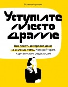 Людмила Сарычева - Уступите место драме. Как писать интересно даже на скучные темы. Копирайтерам, журналистам, редакторам