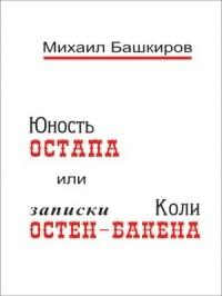 М.В. Башкиров - Юность Остапа, или Тернистый Путь к Двенадцати стульям (записки Коли Остен-Бакена)
