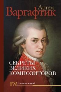 Артем Варгафтик - Секреты великих композиторов