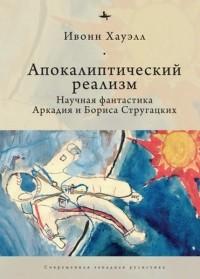 Ивонн Хауэлл - Апокалиптический реализм. Научная фантастика Аркадия и Бориса Стругацких