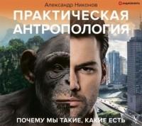 Александр Никонов - Практическая антропология. Почему мы такие, какие есть