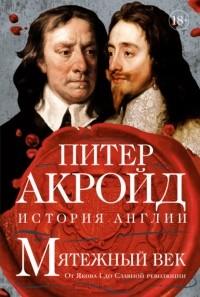 Питер Акройд - Мятежный век: От Якова I до Славной революции