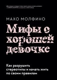 Махо Молфино - Мифы о хорошей девочке. Как разрушить стереотипы и начать жить по своим правилам