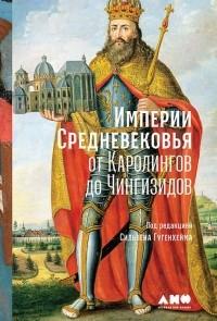 без автора - Империи Средневековья. От Каролингов до Чингизидов