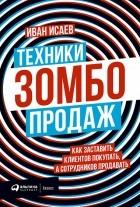 Иван Исаев - Техники зомбо-продаж. Как заставить клиентов покупать, а сотрудников продавать