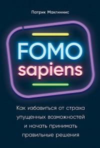 Патрик Макгиннис - FOMO sapiens: как избавиться от страха упущенных возможностей и начать принимать правильные решения