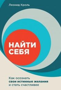 Леонид Кроль - Найти себя. Как осознать свои истинные желания и стать счастливее