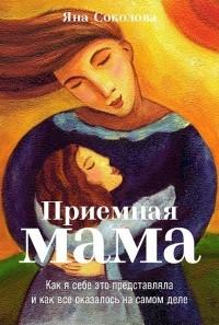 Яна Соколова - Приемная мама. Как я себе это представляла и как все оказалось на самом деле
