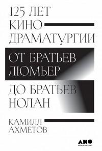 Камилл Ахметов - 125 лет кинодраматургии. От братьев Люмьер до братьев Нолан