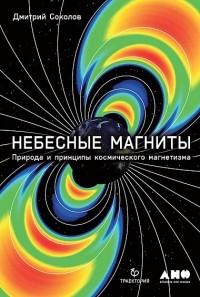 Дмитрий Соколов - Небесные магниты. Природа и принципы космического магнетизма