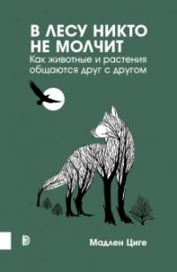 Мадлен Циге - В лесу никто не молчит. Как животные и растения общаются друг с другом