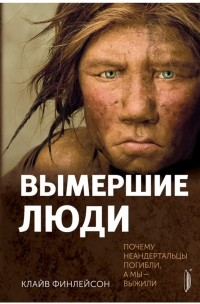 Финлейсон Клайв - Вымершие люди. Почему неандертальцы погибли, а мы — выжили.