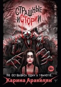 Карина Аракелян - Страшные истории. Не оставайся один в темноте