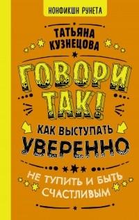 Татьяна Кузнецова - Говори так! Как выступать уверенно, не тупить и быть счастливым