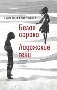 Екатерина Каретникова - Белая сорока. Ладожские тени