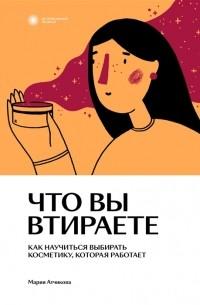 Мария Атчикова - Что вы втираете. Как научиться выбирать косметику, которая работает