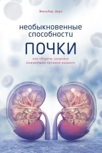 Жильбер Дерэ - Необыкновенные способности почки: Как сберечь здоровье важнейших органов надолго