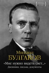 Михаил Булгаков - «Мне нужно видеть свет...». Дневники, письма, документы