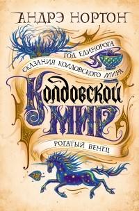 Андрэ Нортон - Колдовской мир. Том 2. Год Единорога. Рогатый венец. Сказания колдовского мира