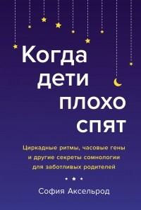 София Аксельрод - Когда дети плохо спят: Циркадные ритмы, часовые гены и другие секреты сомнологии для заботливых родителей