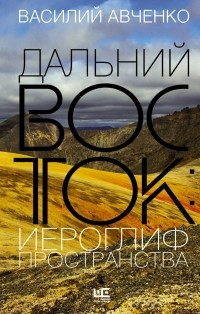 Василий Авченко - Дальний Восток: иероглиф пространства