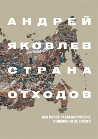 Андрей Яковлев - Страна отходов. Как мусор захватил Россию и можно ли ее спасти