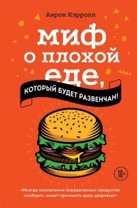 Аарон Кэрролл - Миф о плохой еде, который будет развенчан!