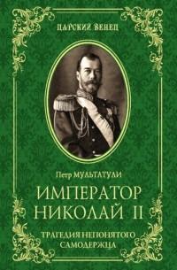 Петр Мультатули - Император Николай II. Трагедия непонятого Cамодержца