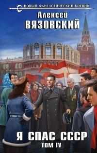 Алексей Вязовский - Я спас СССР. Том IV