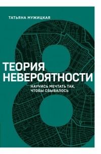 Татьяна Мужицкая - Теория невероятности. Научись мечтать так, чтобы сбывалось
